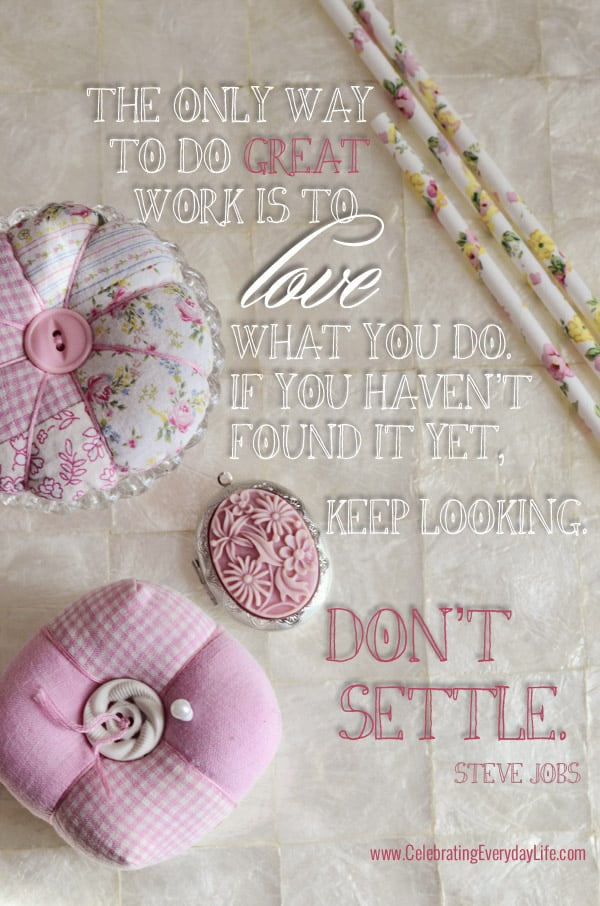 The only way to do great work is to love what you do. If you haven't found it yet, keep looking. Don't settle, Steve Jobs quote, Inspiring Quote, Do What you Love Quote, Celebrating Everyday Life with Jennifer Carroll, www.CelebratingEverydayLife.com
