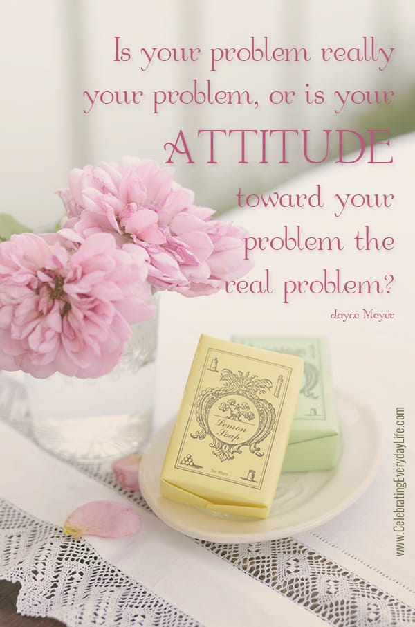 is your attitude toward your problem the real problem? Joyce Meyer Quote, Inspiring Quote, Encouraging Quote, Celebrating Everyday Life with Jennifer Carroll