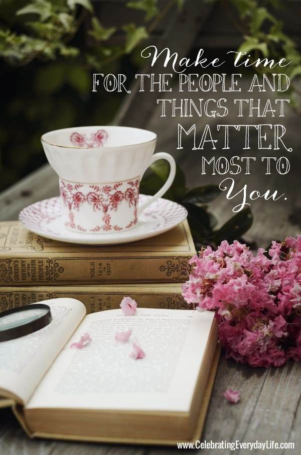 Make time for the people and things that matter most to You, Inspiring Quote, Inspirational Quote, Encouraging Quote from Celebrating Everyday Life blog