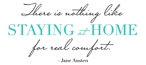 There is nothing like Staying At Home for real comfort. Jane Austen quote