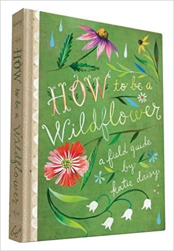 How to be a Wildflower field guide by Katie Daisy, My Top 10 New Year Essentials to have your best year yet!